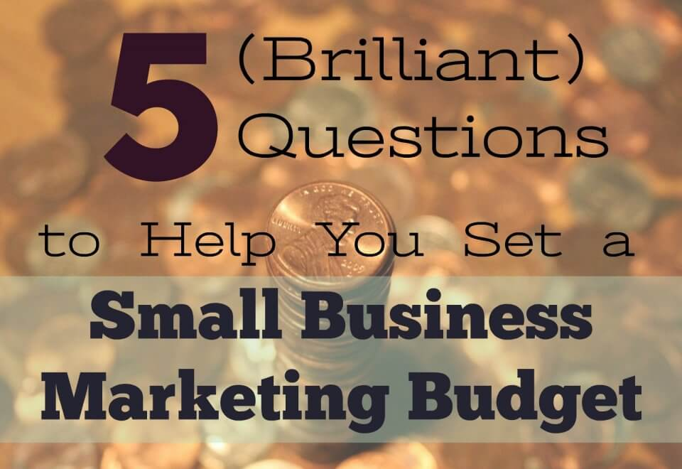 5 (Brilliant) Questions to Help You Set a Small Business Marketing Budget
